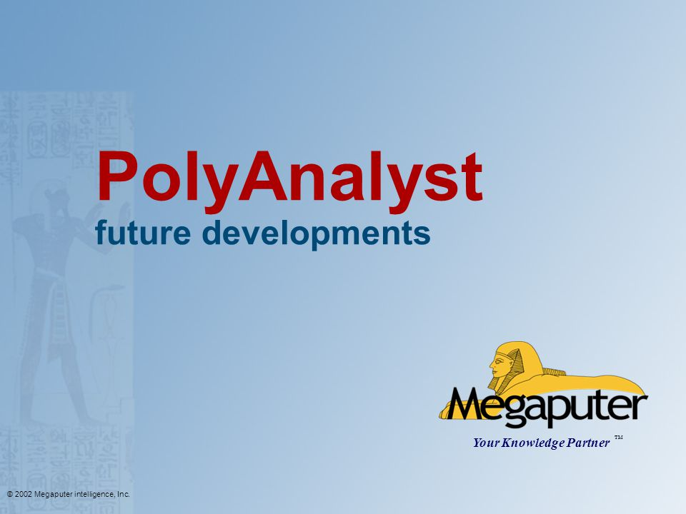 © 2002 Megaputer intelligence, Inc. PolyAnalyst future developments Your Knowledge Partner TM