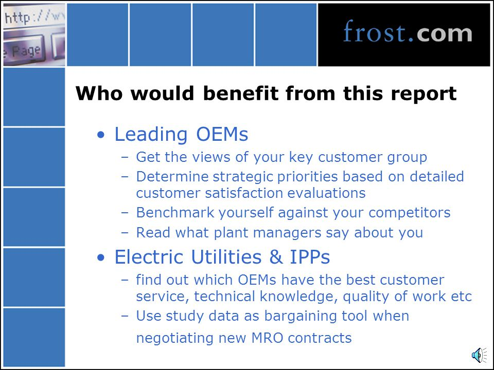 Key Content: Strategic Analysis Analysis of MRO Outsourcing Process, Spare Parts Purchasing, Lead times, Supplier Selection Criteria and Key Information Sources Upgrading and Modification Needs in view of new EU Directive 0%20%40%60%80%100% Steam Turbine Plant Gas Turbine Plant Combined Cycle Plant Share of Respondents Follow them exactly Follow them in most cases Don t follow them but use common sense instead Extent of Adherence to OEMs Inspection & Maintenance Recommendations (Europe), 2001