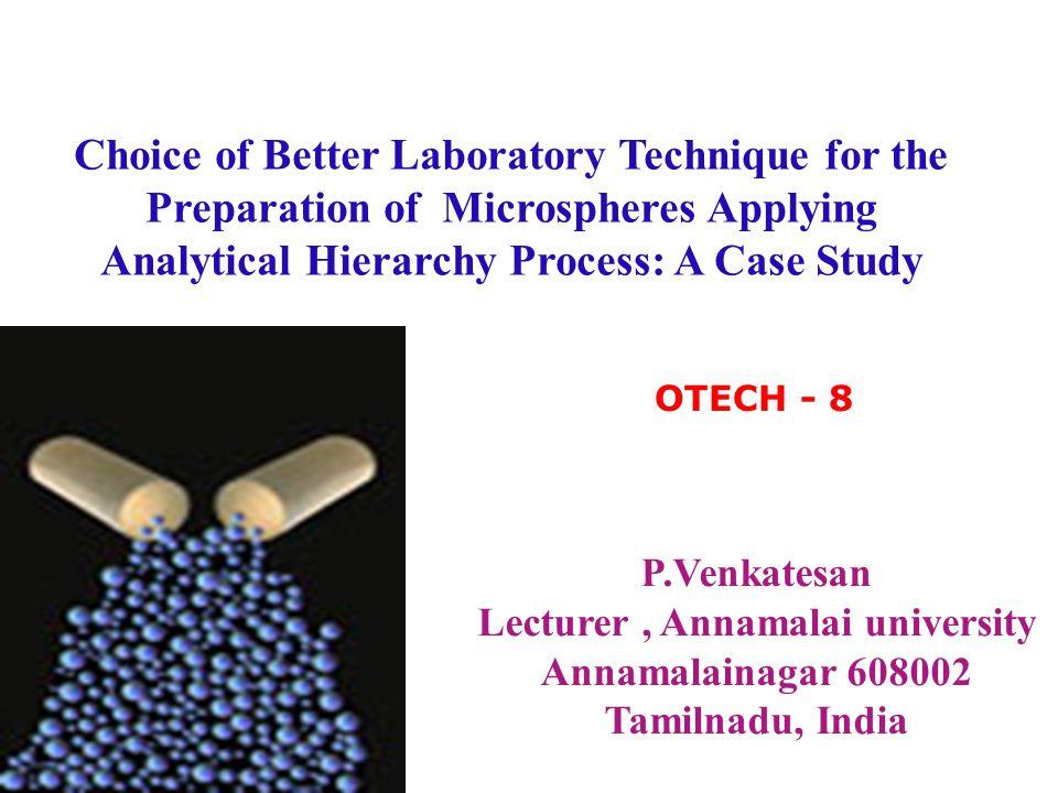 Choice of Better Laboratory Technique for the Preparation of Microspheres Applying Analytical Hierarchy Process: A Case Study P.Venkatesan 1 *, C.Muralitharan 2, R.Manavalan 1 and K.Valliappan 1 Annamalai university, Annamalainagar, Tamilnadu, India.