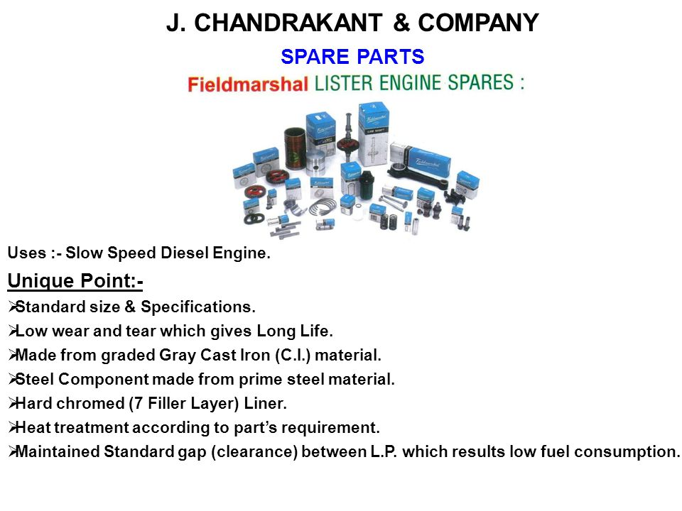J. CHANDRAKANT & COMPANY SPARE PARTS Uses :- Slow Speed Diesel Engine. Unique Point:- Standard size & Specifications. Low wear and tear which gives Lo
