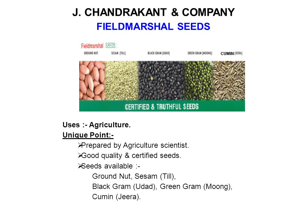 J. CHANDRAKANT & COMPANY FIELDMARSHAL SEEDS Uses :- Agriculture. Unique Point:- Prepared by Agriculture scientist. Good quality & certified seeds. See