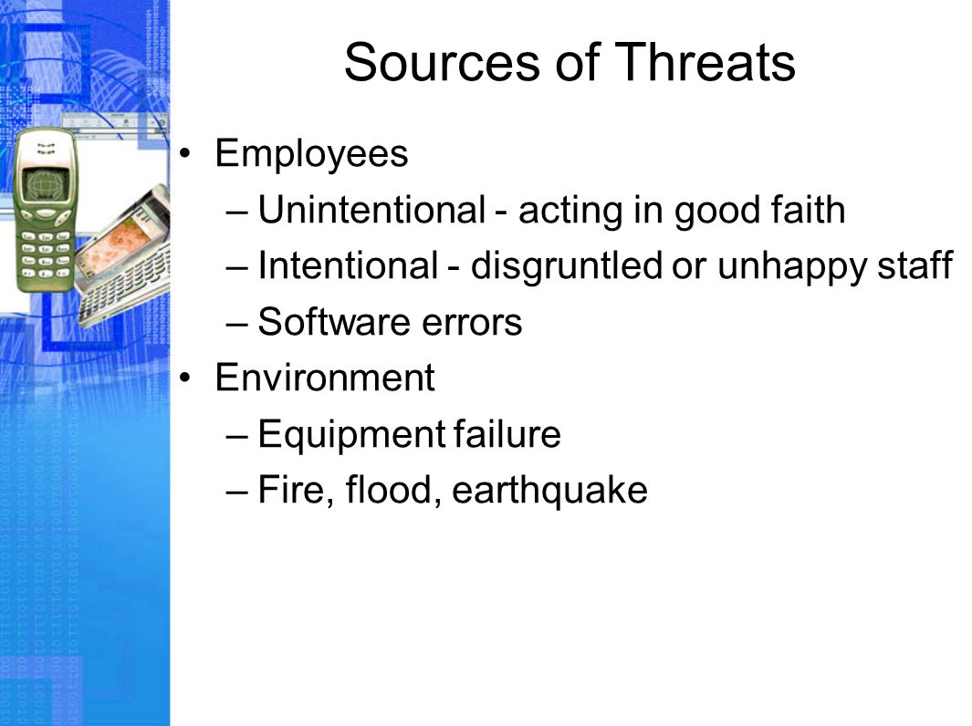 Sources of Threats Employees –Unintentional - acting in good faith –Intentional - disgruntled or unhappy staff –Software errors Environment –Equipment failure –Fire, flood, earthquake