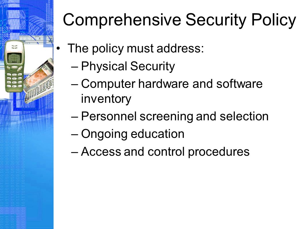 Comprehensive Security Policy The policy must address: –Physical Security –Computer hardware and software inventory –Personnel screening and selection –Ongoing education –Access and control procedures