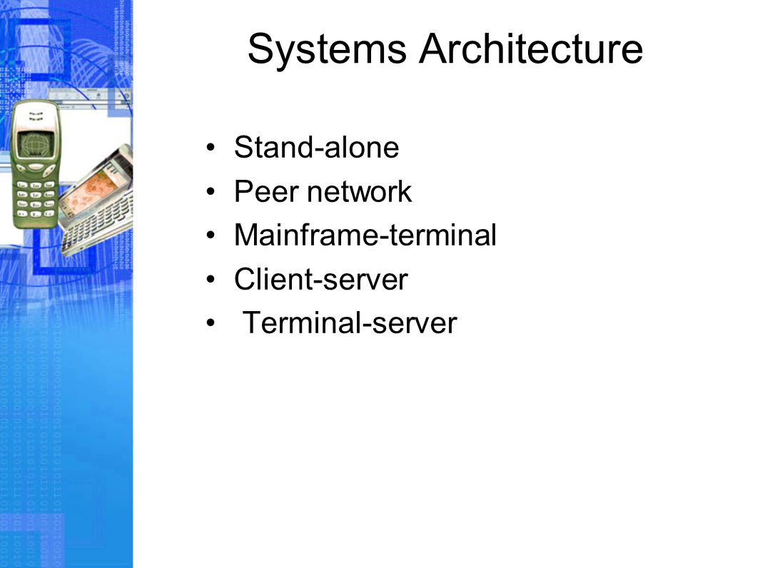 Systems Architecture Stand-alone Peer network Mainframe-terminal Client-server Terminal-server