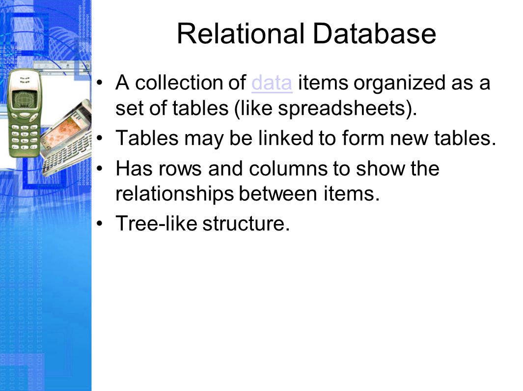 Relational Database A collection of data items organized as a set of tables (like spreadsheets).data Tables may be linked to form new tables.