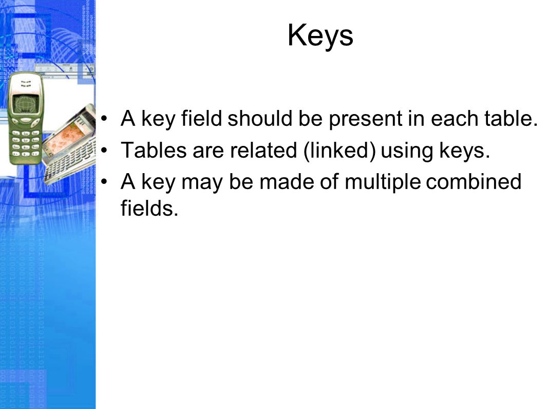 Keys A key field should be present in each table. Tables are related (linked) using keys.