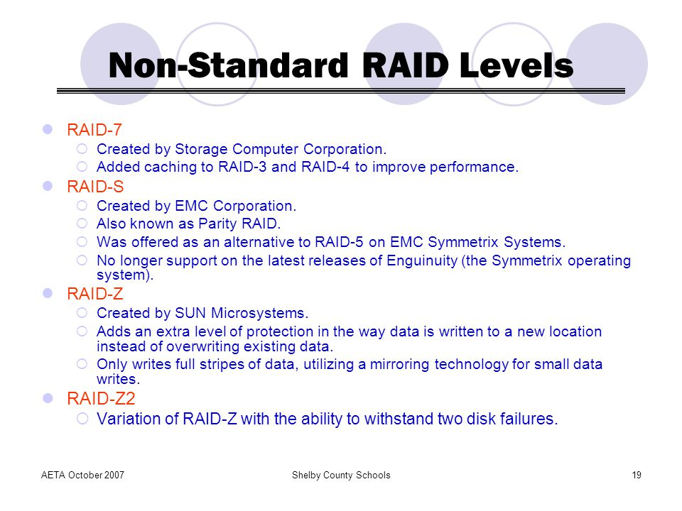 AETA October 2007Shelby County Schools19 Non-Standard RAID Levels RAID-7 Created by Storage Computer Corporation.