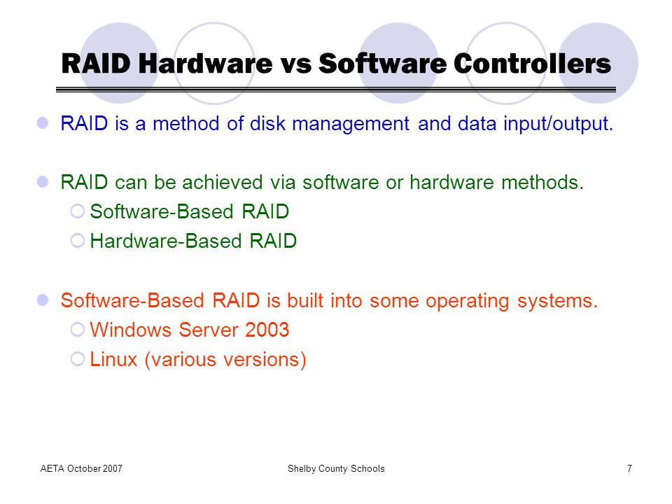 AETA October 2007Shelby County Schools7 RAID Hardware vs Software Controllers RAID is a method of disk management and data input/output.