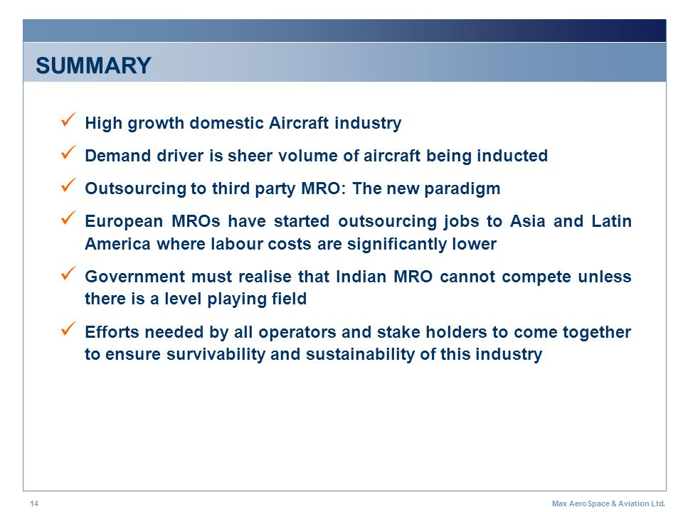 Max AeroSpace & Aviation Ltd.14 SUMMARY High growth domestic Aircraft industry Demand driver is sheer volume of aircraft being inducted Outsourcing to