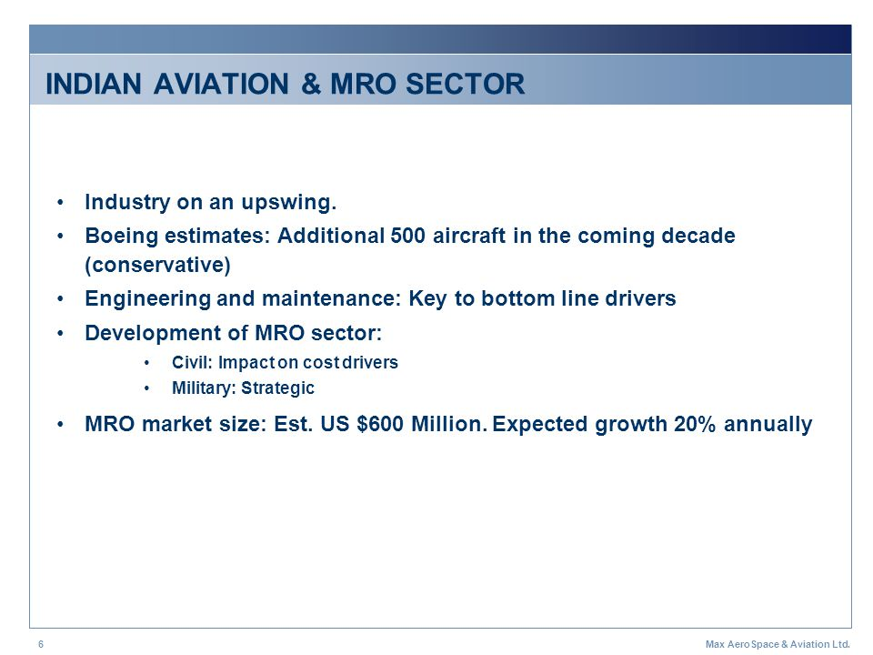 Max AeroSpace & Aviation Ltd.6 INDIAN AVIATION & MRO SECTOR Industry on an upswing. Boeing estimates: Additional 500 aircraft in the coming decade (co