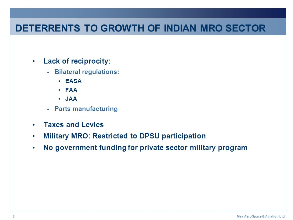 Max AeroSpace & Aviation Ltd.8 DETERRENTS TO GROWTH OF INDIAN MRO SECTOR Lack of reciprocity: - Bilateral regulations: EASA FAA JAA - Parts manufactur