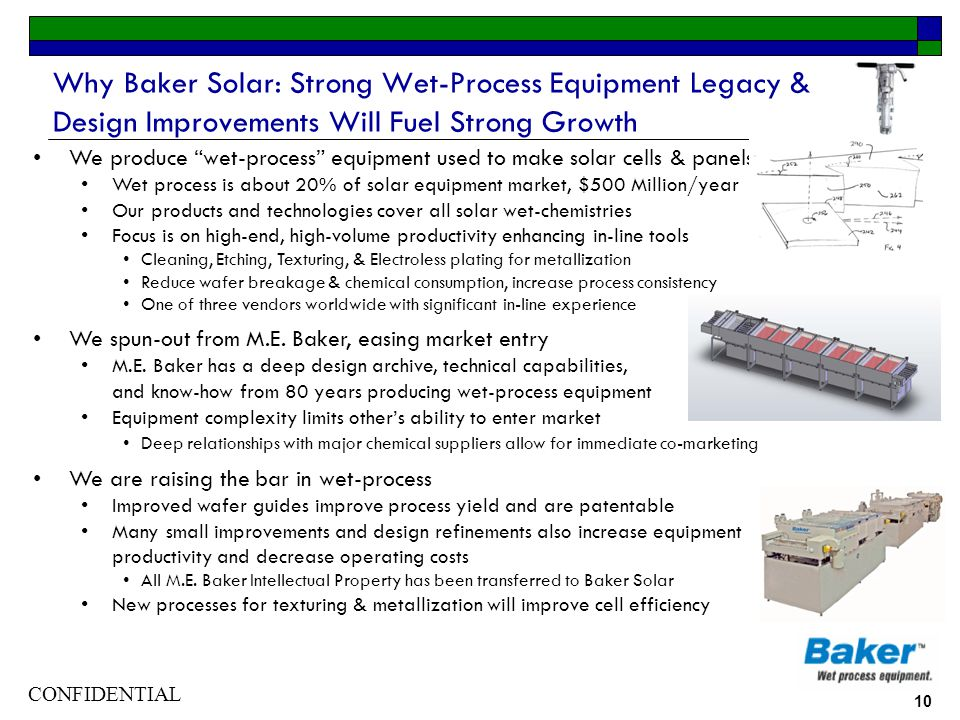 CONFIDENTIAL 10 Why Baker Solar: Strong Wet-Process Equipment Legacy & Design Improvements Will Fuel Strong Growth We produce wet-process equipment used to make solar cells & panels Wet process is about 20% of solar equipment market, $500 Million/year Our products and technologies cover all solar wet-chemistries Focus is on high-end, high-volume productivity enhancing in-line tools Cleaning, Etching, Texturing, & Electroless plating for metallization Reduce wafer breakage & chemical consumption, increase process consistency One of three vendors worldwide with significant in-line experience We spun-out from M.E.
