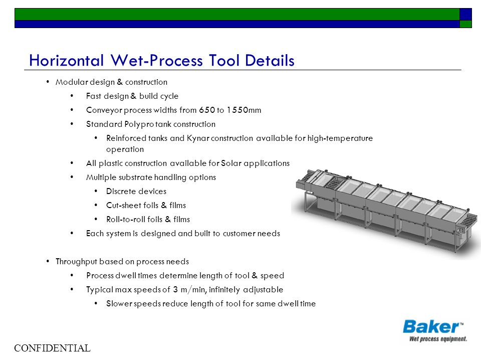 CONFIDENTIAL Horizontal Wet-Process Tool Details Modular design & construction Fast design & build cycle Conveyor process widths from 650 to 1550mm Standard Polypro tank construction Reinforced tanks and Kynar construction available for high-temperature operation All plastic construction available for Solar applications Multiple substrate handling options Discrete devices Cut-sheet foils & films Roll-to-roll foils & films Each system is designed and built to customer needs Throughput based on process needs Process dwell times determine length of tool & speed Typical max speeds of 3 m/min, infinitely adjustable Slower speeds reduce length of tool for same dwell time