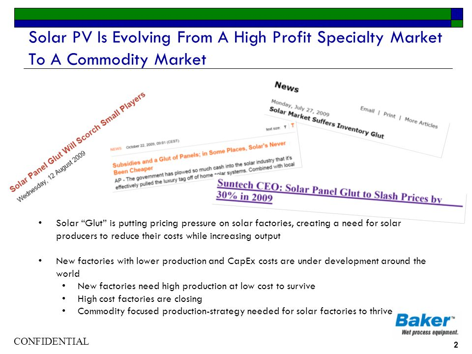 CONFIDENTIAL 2 Solar PV Is Evolving From A High Profit Specialty Market To A Commodity Market Solar Glut is putting pricing pressure on solar factorie