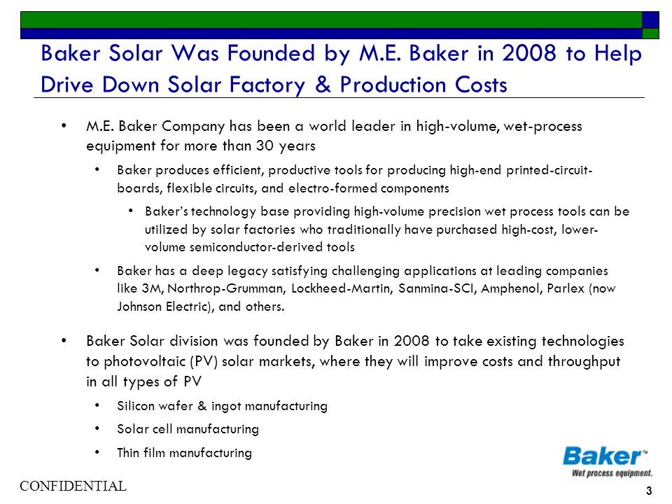 CONFIDENTIAL 3 Baker Solar Was Founded by M.E. Baker in 2008 to Help Drive Down Solar Factory & Production Costs M.E. Baker Company has been a world l