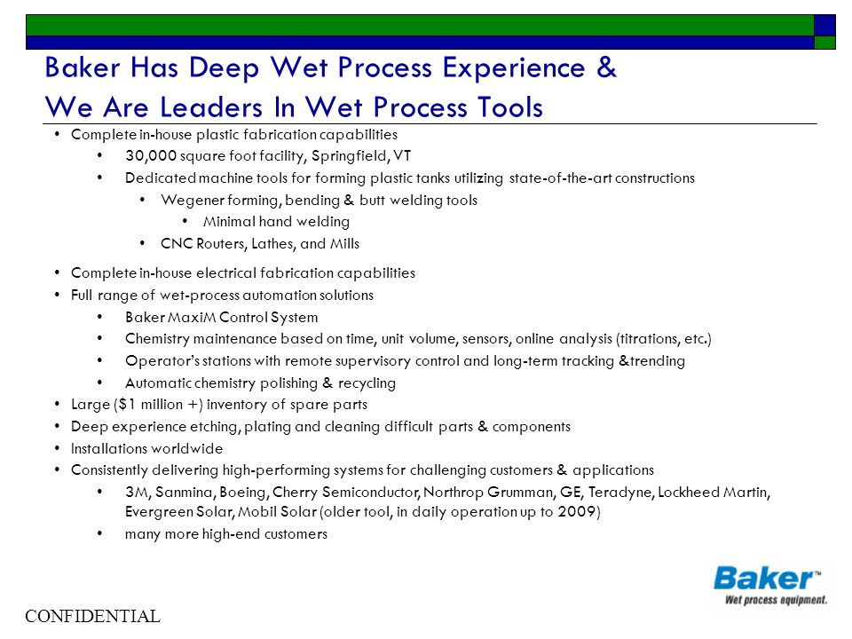 CONFIDENTIAL Baker Has Deep Wet Process Experience & We Are Leaders In Wet Process Tools Complete in-house plastic fabrication capabilities 30,000 squ