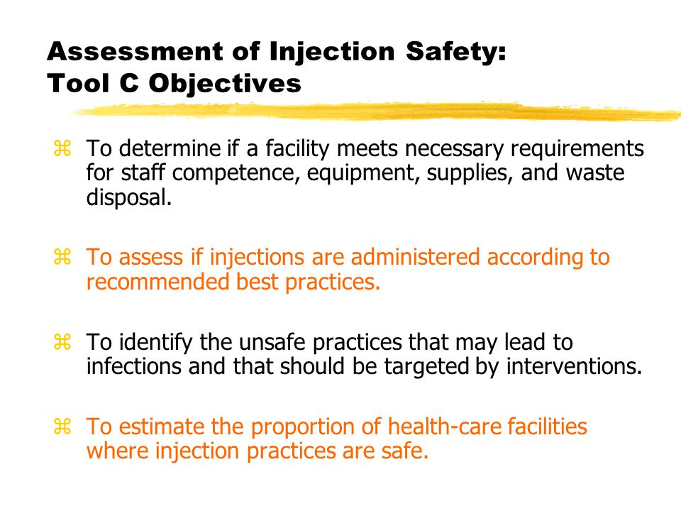 Assessment of Injection Safety: Tool C Objectives z To determine if a facility meets necessary requirements for staff competence, equipment, supplies, and waste disposal.