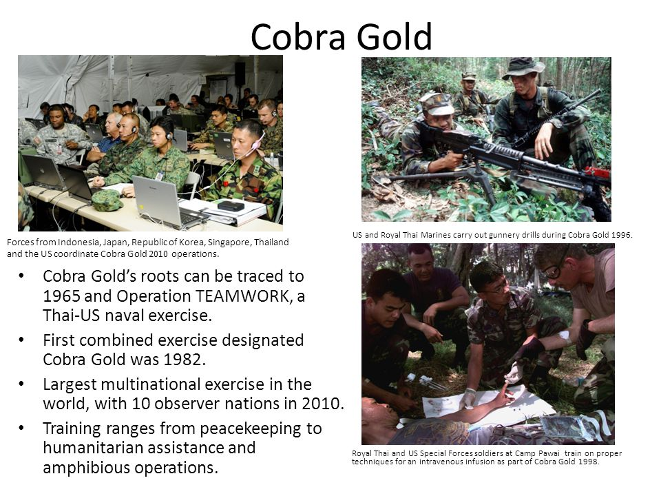 Cobra Gold Cobra Golds roots can be traced to 1965 and Operation TEAMWORK, a Thai-US naval exercise.