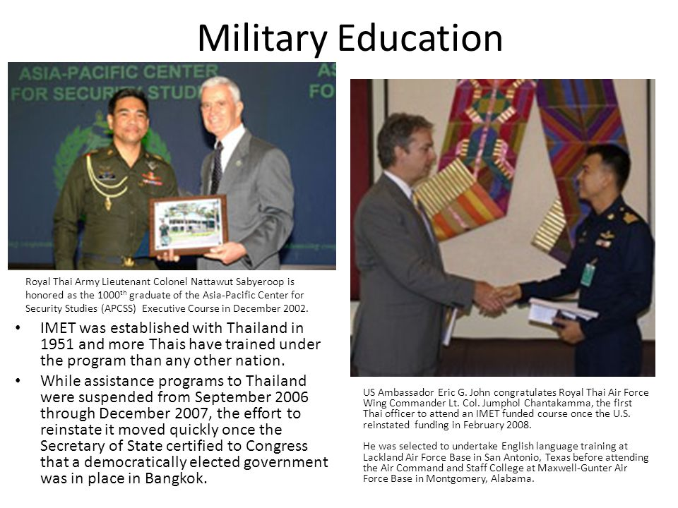 Military Education IMET was established with Thailand in 1951 and more Thais have trained under the program than any other nation.