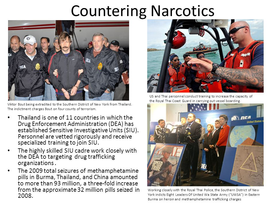 Countering Narcotics Thailand is one of 11 countries in which the Drug Enforcement Administration (DEA) has established Sensitive Investigative Units (SIU).