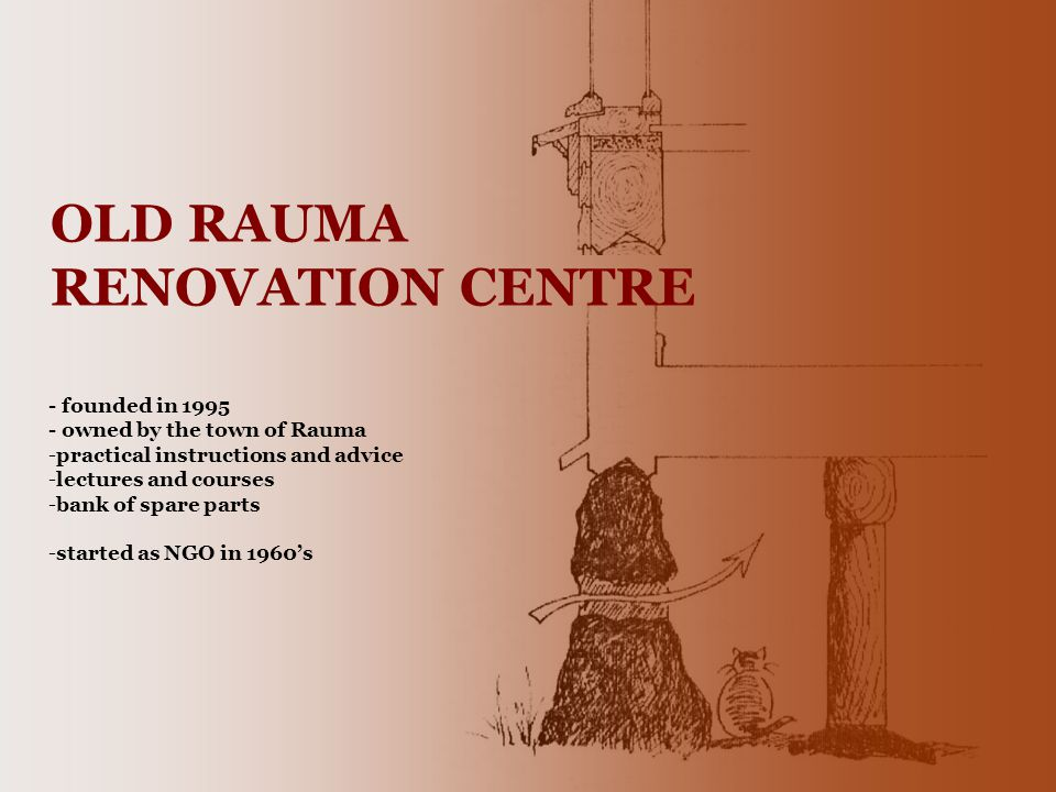 OLD RAUMA RENOVATION CENTRE - founded in 1995 - owned by the town of Rauma -practical instructions and advice -lectures and courses -bank of spare parts -started as NGO in 1960s