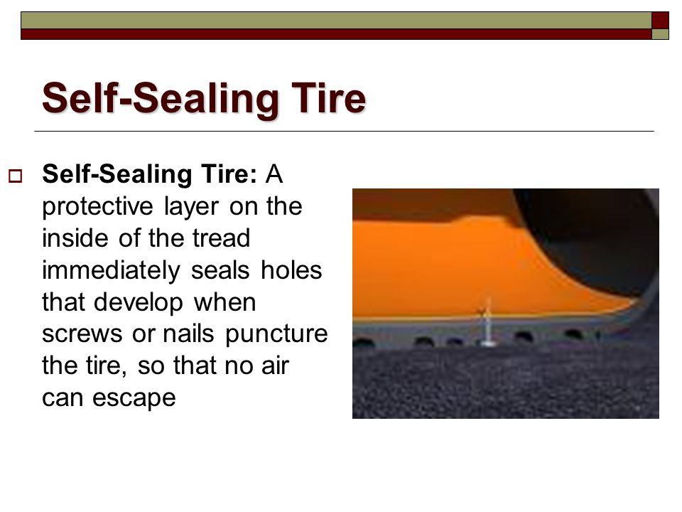 Self-Sealing Tire Self-Sealing Tire: A protective layer on the inside of the tread immediately seals holes that develop when screws or nails puncture