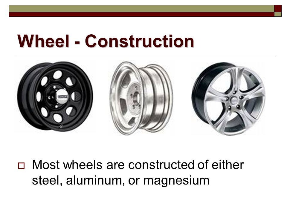 Wheel - Construction Most wheels are constructed of either steel, aluminum, or magnesium