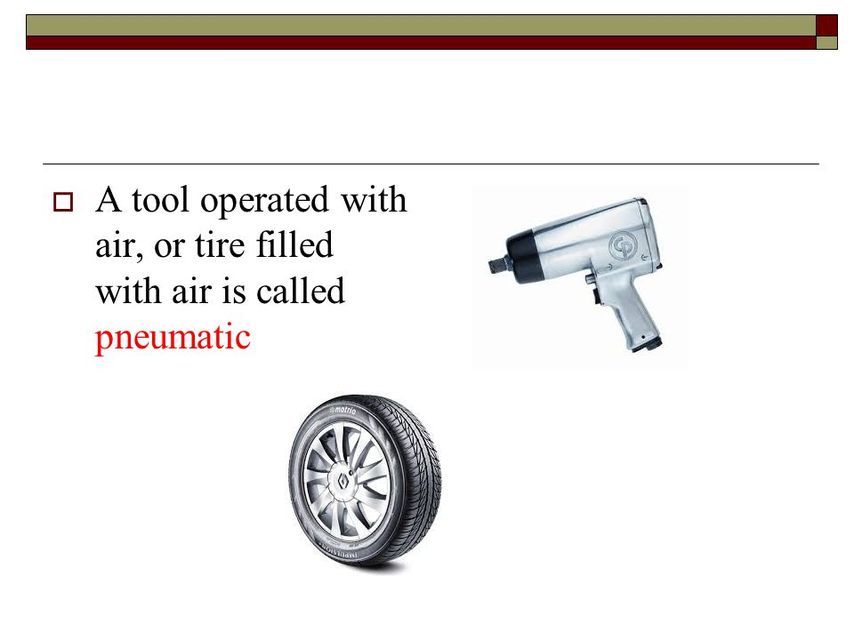 A tool operated with air, or tire filled with air is called pneumatic