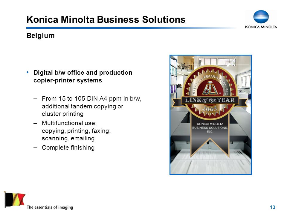 13 Konica Minolta Business Solutions Digital b/w office and production copier-printer systems –From 15 to 105 DIN A4 ppm in b/w, additional tandem copying or cluster printing –Multifunctional use: copying, printing, faxing, scanning, emailing –Complete finishing Belgium