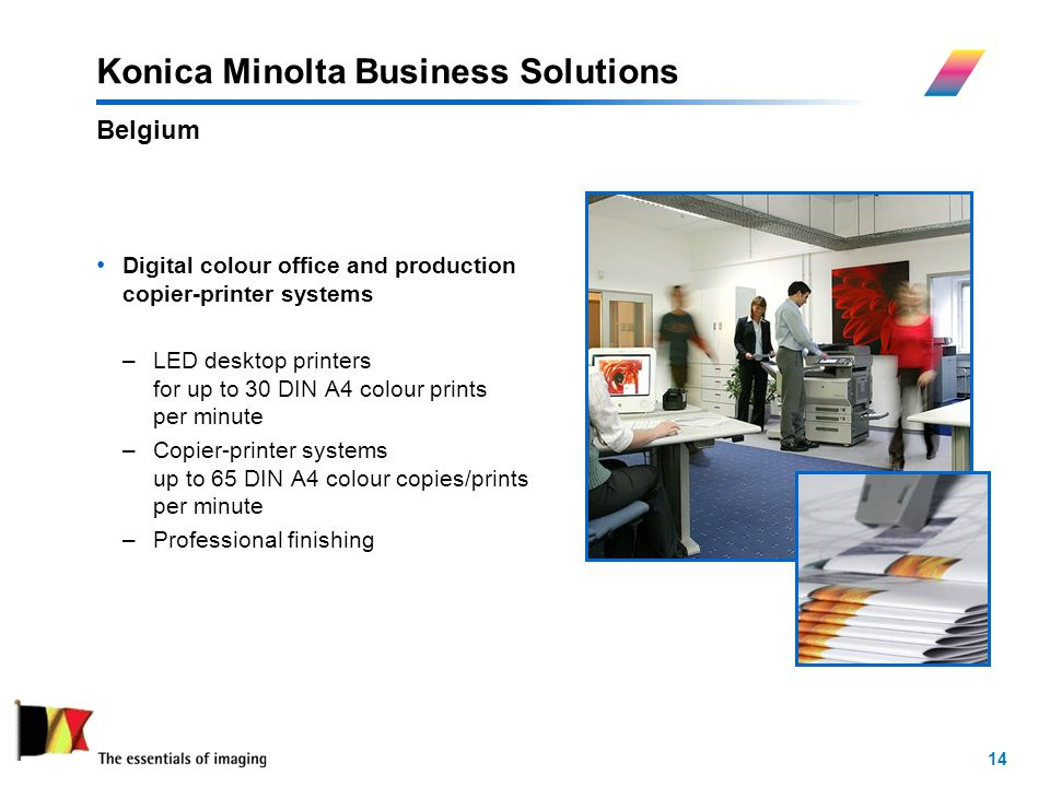 14 Konica Minolta Business Solutions Digital colour office and production copier-printer systems –LED desktop printers for up to 30 DIN A4 colour prints per minute –Copier-printer systems up to 65 DIN A4 colour copies/prints per minute –Professional finishing Belgium