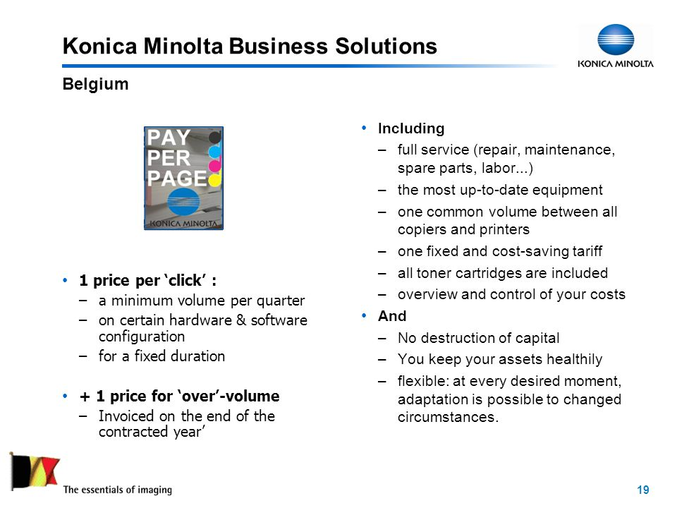19 Konica Minolta Business Solutions 1 price per click : –a minimum volume per quarter –on certain hardware & software configuration –for a fixed duration + 1 price for over-volume –Invoiced on the end of the contracted year Including –full service (repair, maintenance, spare parts, labor...) –the most up-to-date equipment –one common volume between all copiers and printers –one fixed and cost-saving tariff –all toner cartridges are included –overview and control of your costs And –No destruction of capital –You keep your assets healthily –flexible: at every desired moment, adaptation is possible to changed circumstances.