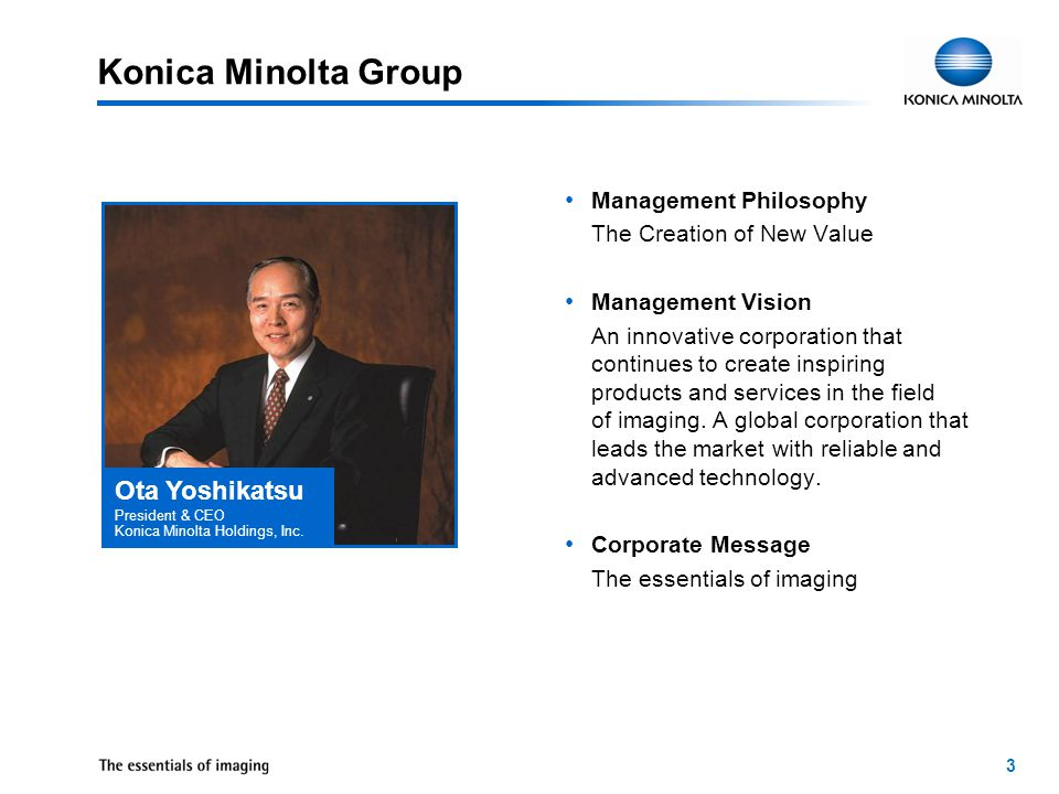 3 Konica Minolta Group Management Philosophy The Creation of New Value Management Vision An innovative corporation that continues to create inspiring products and services in the field of imaging.