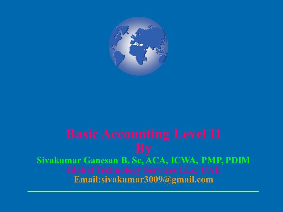 Basic Accounting Level II By Sivakumar Ganesan B. Sc, ACA, ICWA, PMP, PDIM Global Technology Services LLc, UAE Email:sivakumar3009@gmail.com
