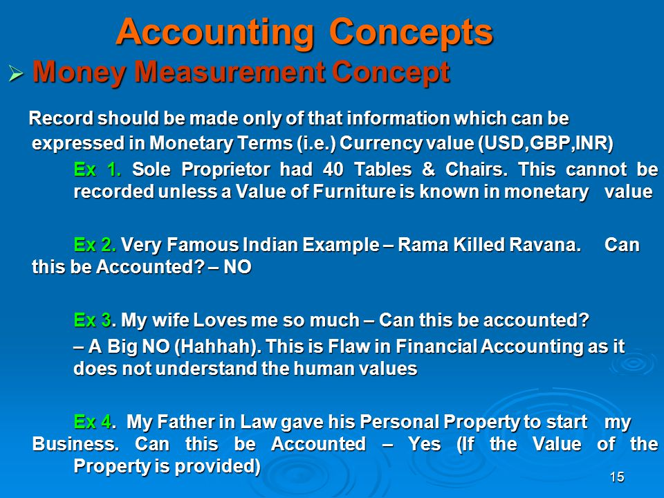 15 Accounting Concepts Money Measurement Concept Money Measurement Concept Record should be made only of that information which can be expressed in Mo