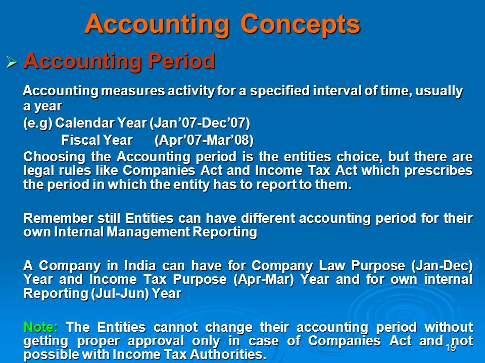 19 Accounting Concepts Accounting Period Accounting Period Accounting measures activity for a specified interval of time, usually a year Accounting me