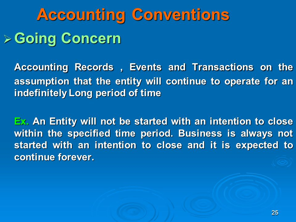 25 Accounting Conventions Going Concern Going Concern Accounting Records, Events and Transactions on the assumption that the entity will continue to o