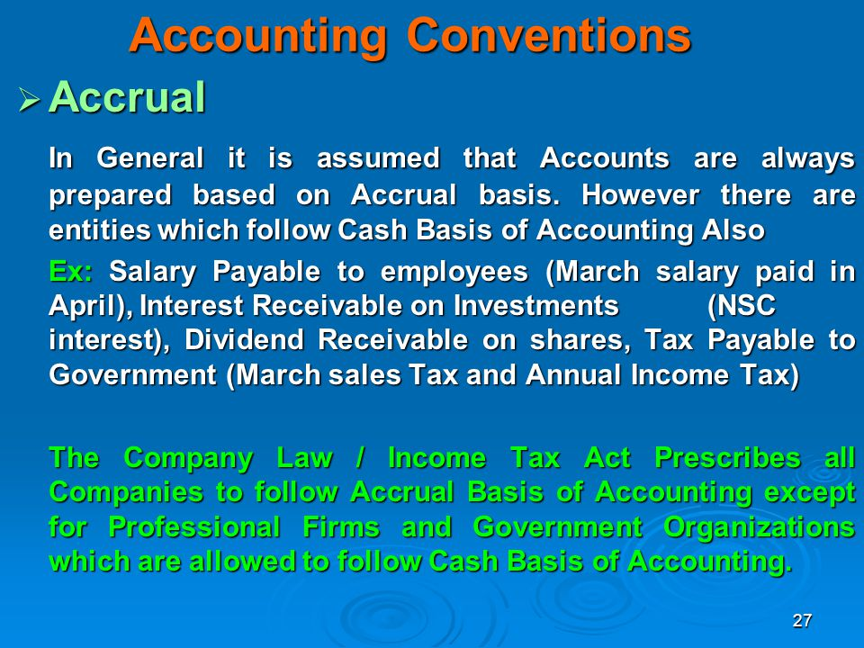 27 Accounting Conventions Accrual Accrual In General it is assumed that Accounts are always prepared based on Accrual basis. However there are entitie