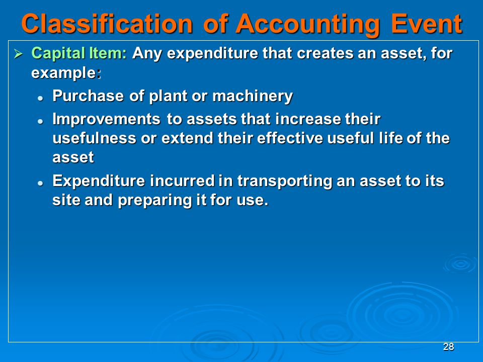28 Classification of Accounting Event Capital Item: Any expenditure that creates an asset, for example: Capital Item: Any expenditure that creates an