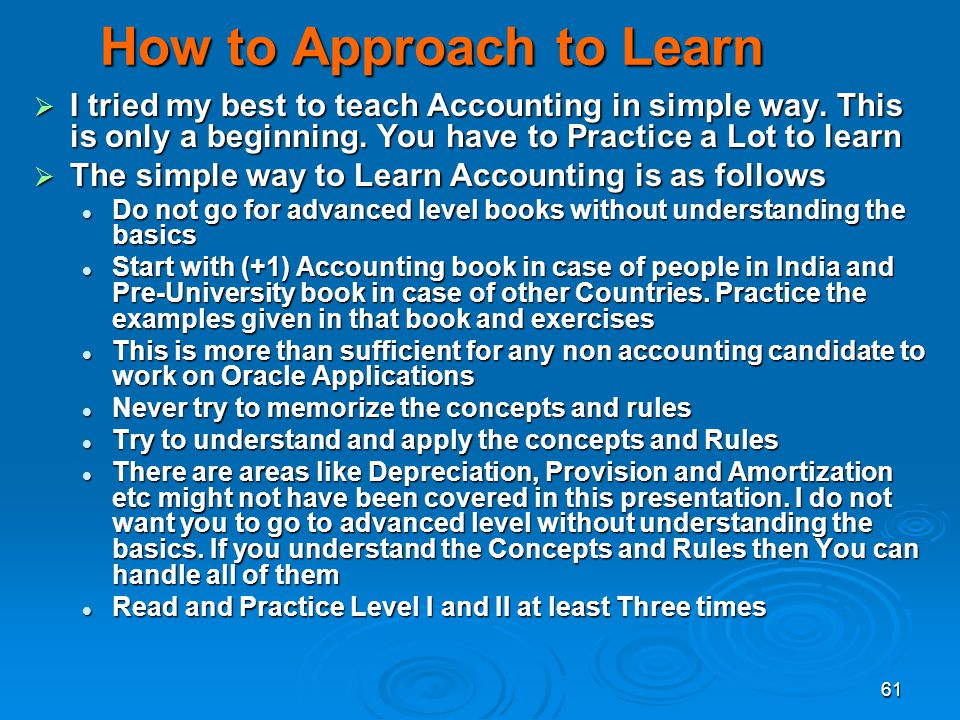 61 How to Approach to Learn I tried my best to teach Accounting in simple way. This is only a beginning. You have to Practice a Lot to learn I tried m