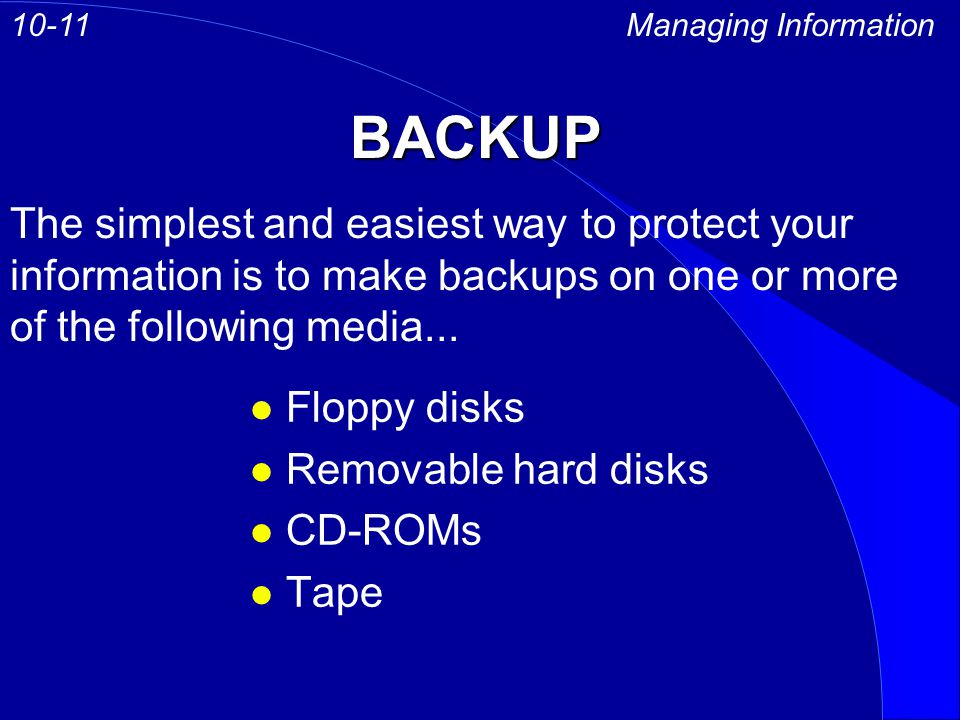 BACKUP Managing Information10-11 The simplest and easiest way to protect your information is to make backups on one or more of the following media...