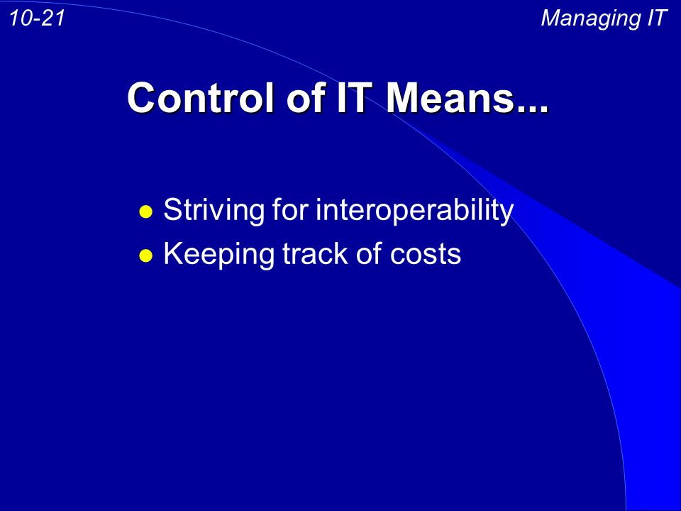 Control of IT Means... Managing IT10-21 l Striving for interoperability l Keeping track of costs