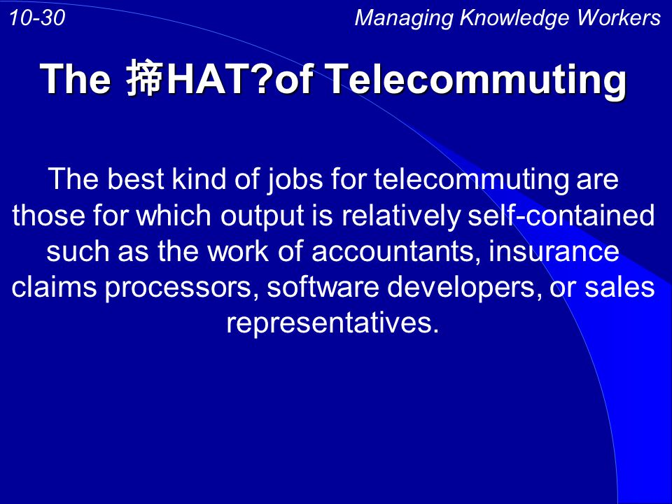 The HAT of Telecommuting Managing Knowledge Workers10-30 The best kind of jobs for telecommuting are those for which output is relatively self-contained such as the work of accountants, insurance claims processors, software developers, or sales representatives.