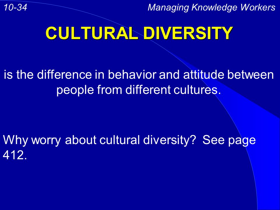 CULTURAL DIVERSITY Managing Knowledge Workers10-34 is the difference in behavior and attitude between people from different cultures.