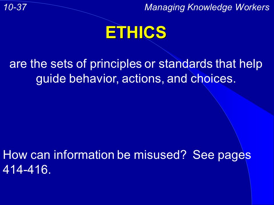ETHICS Managing Knowledge Workers10-37 are the sets of principles or standards that help guide behavior, actions, and choices.