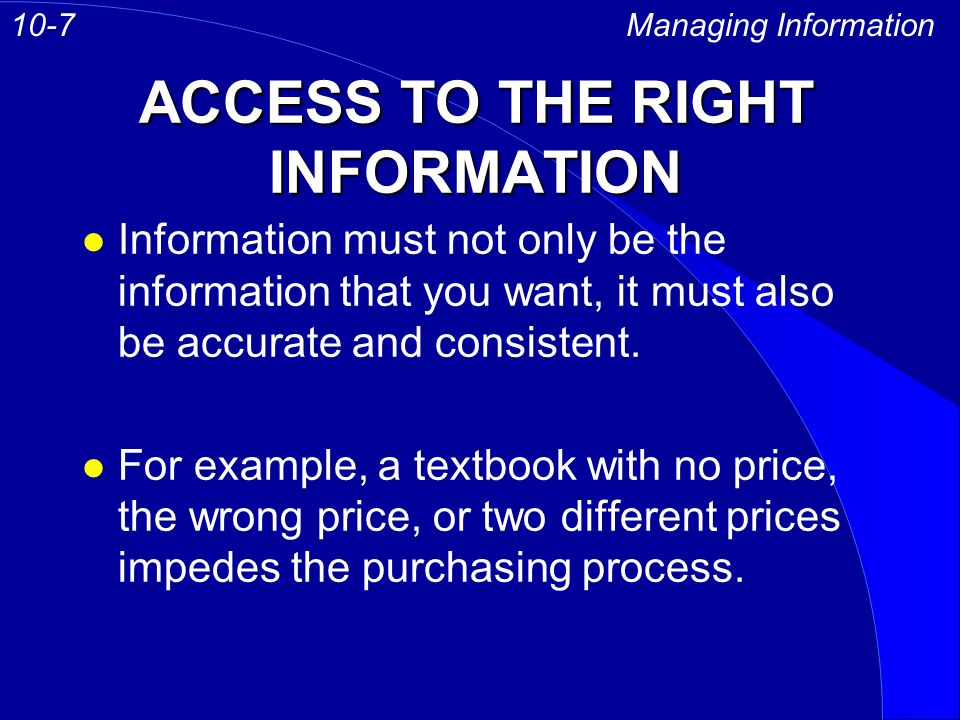 ACCESS TO THE RIGHT INFORMATION Managing Information10-7 l Information must not only be the information that you want, it must also be accurate and consistent.