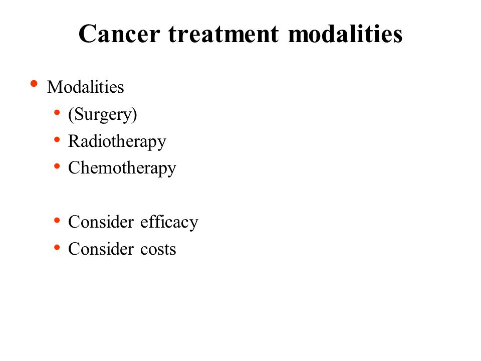 Modalities (Surgery) Radiotherapy Chemotherapy Consider efficacy Consider costs