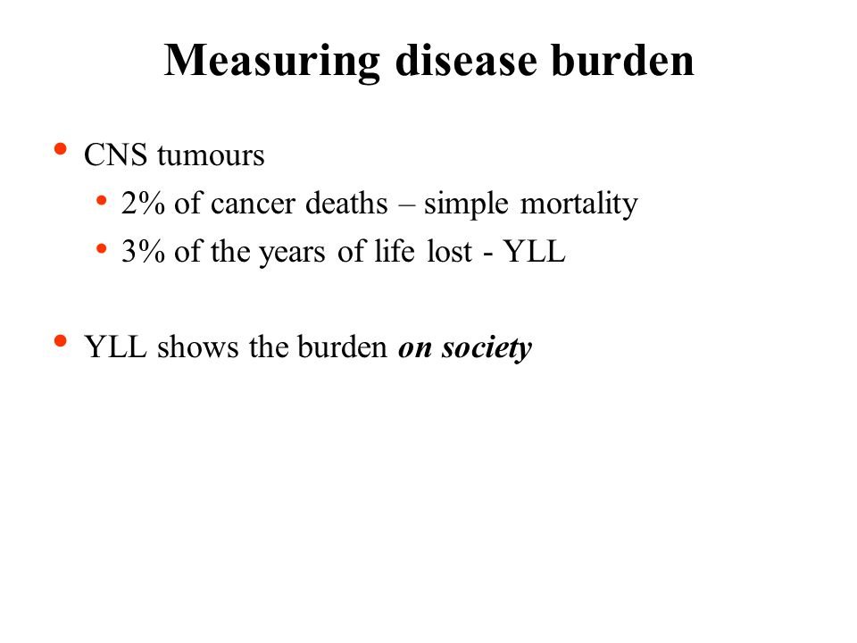 Measuring disease burden CNS tumours 2% of cancer deaths – simple mortality 3% of the years of life lost - YLL YLL shows the burden on society