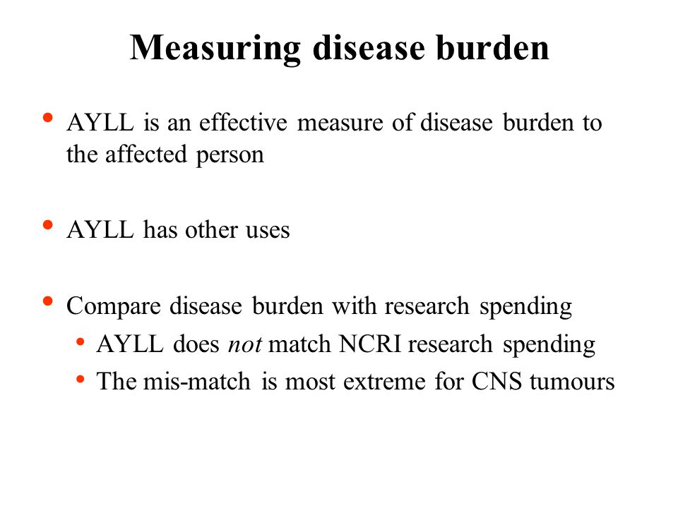 Measuring disease burden AYLL is an effective measure of disease burden to the affected person AYLL has other uses Compare disease burden with research spending AYLL does not match NCRI research spending The mis-match is most extreme for CNS tumours