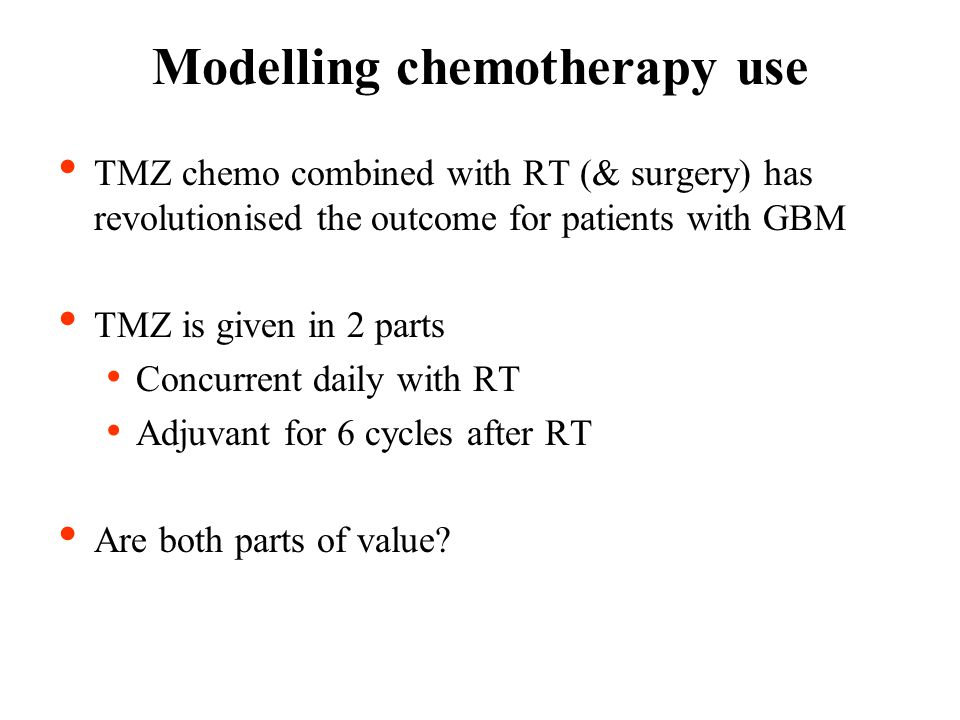 TMZ chemo combined with RT (& surgery) has revolutionised the outcome for patients with GBM TMZ is given in 2 parts Concurrent daily with RT Adjuvant for 6 cycles after RT Are both parts of value