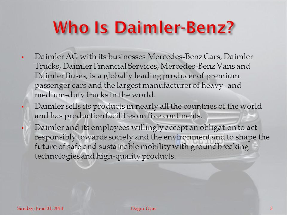 Daimler AG with its businesses Mercedes-Benz Cars, Daimler Trucks, Daimler Financial Services, Mercedes-Benz Vans and Daimler Buses, is a globally leading producer of premium passenger cars and the largest manufacturer of heavy- and medium-duty trucks in the world.